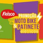 Promoção Frisco – Você de Moto Bike e Patinete Elétricos